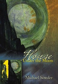 """True North Everywhere"": Michael Sowder's ""House Under the Moon,"" finalist, 15 Bytes Book Award, Poetry"